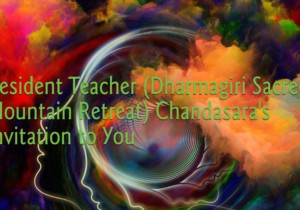 Resident Teacher (Dharmagiri Sacred Mountain Retreat) Chandasara's Invitation to You
