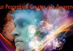 Our Perception Creates Our Awareness