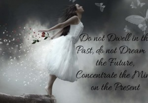 Do not Dwell in the Past, do not Dream of the Future, Concentrate the Mind on the Present Moment by Glynis Brits