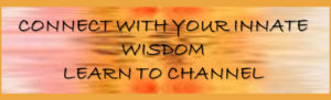 CONNECT WITH YOUR INNATE WISDOM LEARN TO CHANNEL